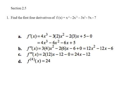 Section 2.5 1. Find the first four derivatives of f (x) = x 4 - 2x 3 – 3x 2 - 5x - 7.