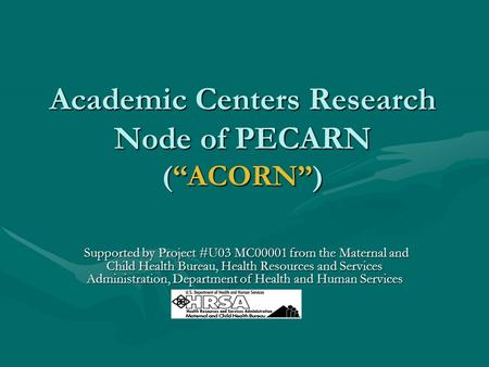 "Academic Centers Research Node of PECARN (""ACORN"") Supported by Project #U03 MC00001 from the Maternal and Child Health Bureau, Health Resources and Services."
