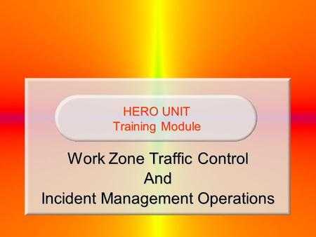 HERO UNIT Training Module Work Zone Traffic Control And Incident Management Operations.