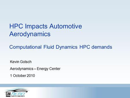 HPC Impacts Automotive Aerodynamics Computational Fluid Dynamics HPC demands Kevin Golsch Aerodynamics – Energy Center 1 October 2010.