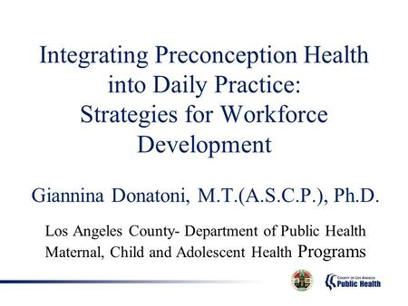 Integrating Preconception Health into Daily Practice: Strategies for Workforce Development Giannina Donatoni, M.T.(A.S.C.P.), Ph.D. Los Angeles County-