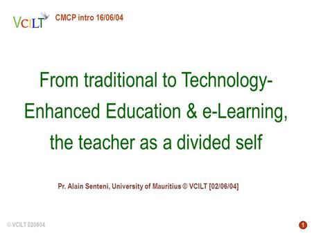 1 © VCILT 020604 Pr. Alain Senteni, University of Mauritius © VCILT [02/06/04] From traditional to Technology- Enhanced Education & e-Learning, the teacher.