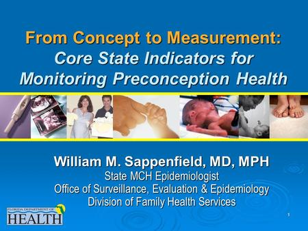 1 From Concept to Measurement: Core State Indicators for Monitoring Preconception Health William M. Sappenfield, MD, MPH State MCH Epidemiologist Office.