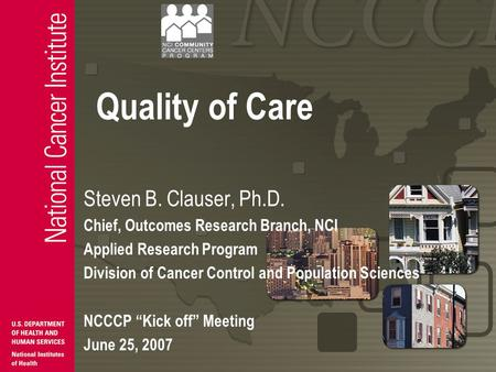 Quality of Care Steven B. Clauser, Ph.D. Chief, Outcomes Research Branch, NCI Applied Research Program Division of Cancer Control and Population Sciences.
