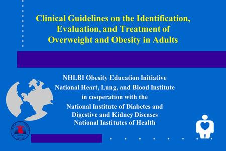 Clinical Guidelines on the Identification, Evaluation, and Treatment of Overweight and Obesity in Adults NHLBI Obesity Education Initiative National Heart,