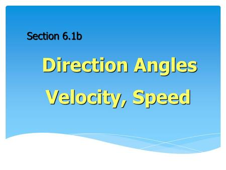 Section 6.1b Direction Angles Velocity, Speed. Let's start with a brain exercise… Find the unit vector in the direction of the given vector. Write your.