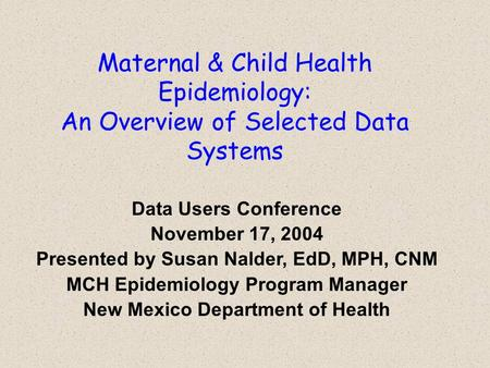 Maternal & Child Health Epidemiology: An Overview of Selected Data Systems Data Users Conference November 17, 2004 Presented by Susan Nalder, EdD, MPH,