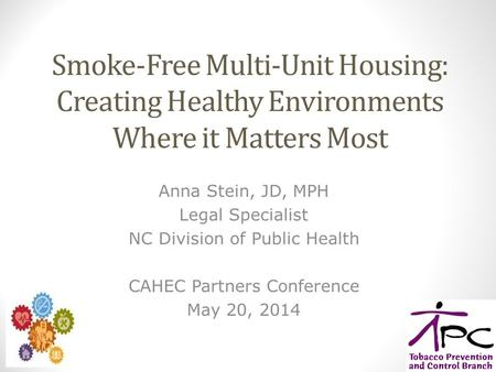 Smoke-Free Multi-Unit Housing: Creating Healthy Environments Where it Matters Most Anna Stein, JD, MPH Legal Specialist NC Division of Public Health CAHEC.