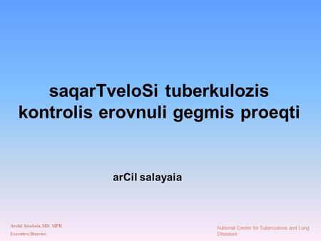 SaqarTveloSi tuberkulozis kontrolis erovnuli gegmis proeqti arCil salayaia Archil Salakaia, MD. MPH Executive Director. National Center for Tuberculosis.