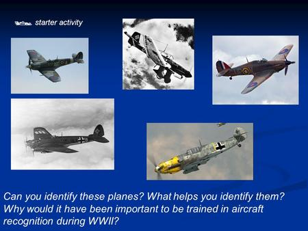  starter activity Can you identify these planes? What helps you identify them? Why would it have been important to be trained in aircraft recognition.