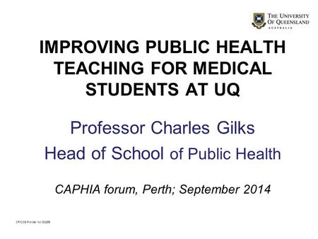 IMPROVING PUBLIC HEALTH TEACHING FOR MEDICAL STUDENTS AT UQ Professor Charles Gilks Head of School of Public Health CAPHIA forum, Perth; September 2014.