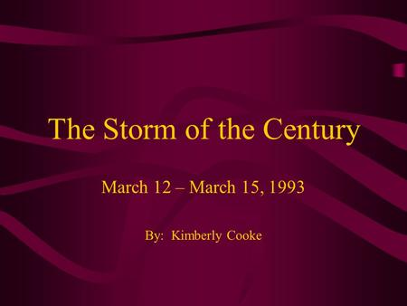 The Storm of the Century March 12 – March 15, 1993 By: Kimberly Cooke.