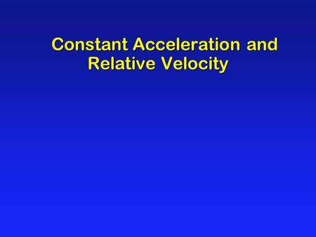 Constant Acceleration and Relative Velocity Constant Acceleration and Relative Velocity.