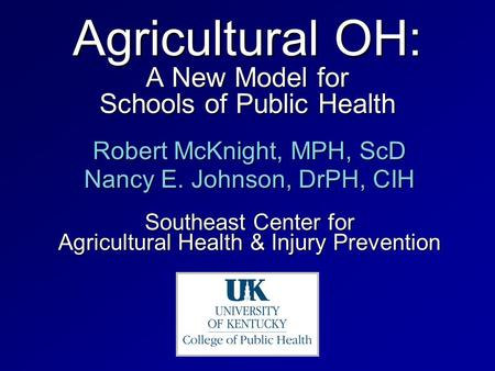 Agricultural OH: A New Model for Schools of Public Health Robert McKnight, MPH, ScD Nancy E. Johnson, DrPH, CIH Southeast Center for Agricultural Health.