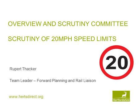 Www.hertsdirect.org OVERVIEW AND SCRUTINY COMMITTEE SCRUTINY OF 20MPH SPEED LIMITS Rupert Thacker Team Leader – Forward Planning and Rail Liaison.