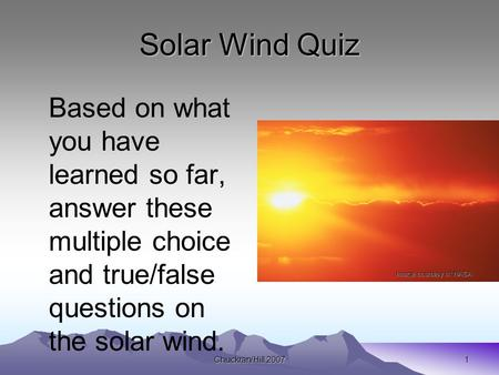 Chuckran/Hill 20071 Solar Wind Quiz Based on what you have learned so far, answer these multiple choice and true/false questions on the solar wind. Image.