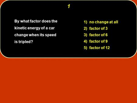 By what factor does the kinetic energy of a car change when its speed is tripled? 1) no change at all 2) factor of 3 3) factor of 6 4) factor of 9 5) factor.