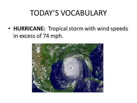 TODAY'S VOCABULARY HURRICANE: Tropical storm with wind speeds in excess of 74 mph.