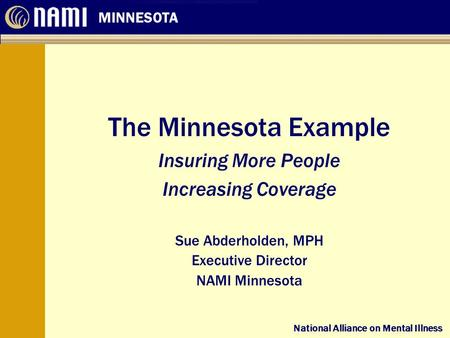 National Alliance on Mental Illness MINNESOTA National Alliance on Mental Illness The Minnesota Example Insuring More People Increasing Coverage Sue Abderholden,