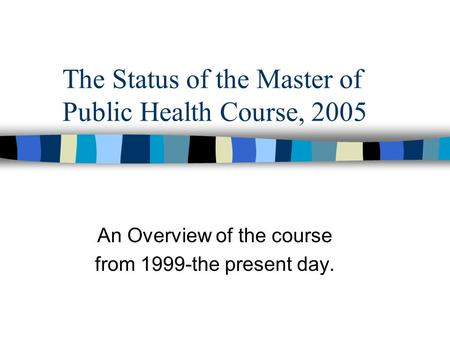 The Status of the Master of Public Health Course, 2005 An Overview of the course from 1999-the present day.