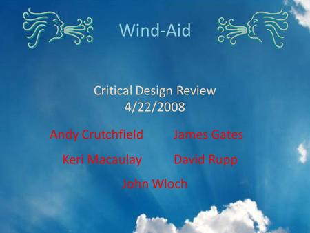 John Wloch Wind-Aid Critical Design Review 4/22/2008 Andy CrutchfieldJames Gates Keri Macaulay David Rupp.