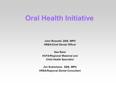 Oral Health Initiative John Rossetti, DDS, MPH HRSA/Chief Dental Officer Dee Raisl HCFA/Regional Maternal and Child Health Specialist Jim Sutherland, DDS,