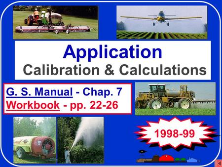 Application Equipment and Calibration G. S. Manual - Chap. 7 Workbook - pp. 22-26 Application Calibration & Calculations 1998-99.