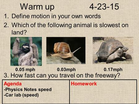 Warm up 4-23-15 1.Define motion in your own words 2.Which of the following animal is slowest on land? 3. How fast can you travel on the freeway? Agenda.