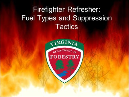 Firefighter Refresher: Fuel Types and Suppression Tactics.