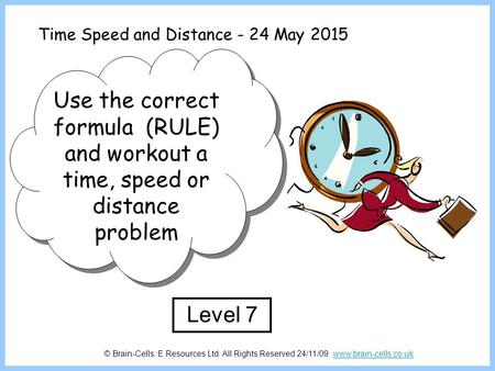 Time Speed and Distance - 24 May 2015 Use the correct formula (RULE) and workout a time, speed or distance problem Level 7 © Brain-Cells: E.Resources Ltd.