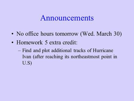 Announcements No office hours tomorrow (Wed. March 30) Homework 5 extra credit: –Find and plot additional tracks of Hurricane Ivan (after reaching its.