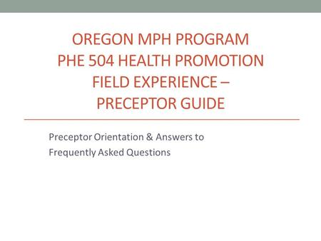 OREGON MPH PROGRAM PHE 504 HEALTH PROMOTION FIELD EXPERIENCE – PRECEPTOR GUIDE Preceptor Orientation & Answers to Frequently Asked Questions.