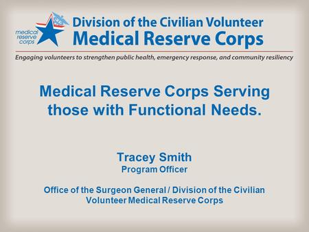 Medical Reserve Corps Serving those with Functional Needs. Tracey Smith Program Officer Office of the Surgeon General / Division of the Civilian Volunteer.