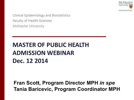 MASTER OF PUBLIC HEALTH ADMISSION WEBINAR Dec. 12 2014 Clinical Epidemiology and Biostatistics Faculty of Health Sciences McMaster University Fran Scott,
