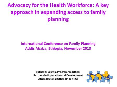 Advocacy for the Health Workforce: A key approach in expanding access to family planning International Conference on Family Planning Addis Ababa, Ethiopia,