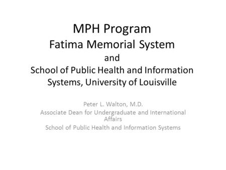 MPH Program Fatima Memorial System and School of Public Health and Information Systems, University of Louisville Peter L. Walton, M.D. Associate Dean for.