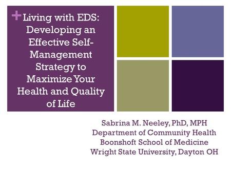 + Sabrina M. Neeley, PhD, MPH Department of Community Health Boonshoft School of Medicine Wright State University, Dayton OH Living with EDS: Developing.