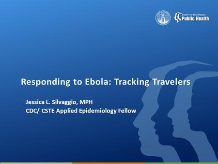 Responding to Ebola: Tracking Travelers Jessica L. Silvaggio, MPH CDC/ CSTE Applied Epidemiology Fellow.