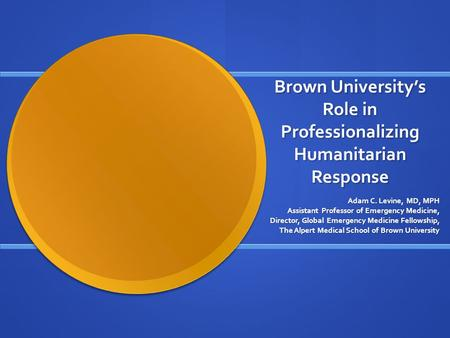 Brown University's Role in Professionalizing Humanitarian Response Adam C. Levine, MD, MPH Assistant Professor of Emergency Medicine, Director, Global.