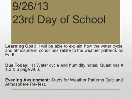 9/26/13 23rd Day of School Learning Goal: I will be able to explain how the water cycle and atmospheric conditions relate to the weather patterns on Earth.
