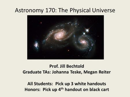 Astronomy 170: The Physical Universe Prof. Jill Bechtold Graduate TAs: Johanna Teske, Megan Reiter All Students: Pick up 3 white handouts Honors: Pick.