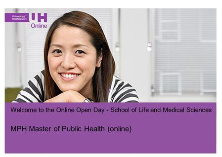 Go.herts.ac.uk/online Welcome to the Online Open Day - School of Life and Medical Sciences MPH Master of Public Health (online)