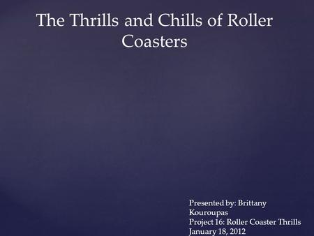 The Thrills and Chills of Roller Coasters Presented by: Brittany Kouroupas Project 16: Roller Coaster Thrills January 18, 2012.