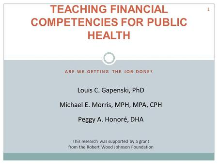 ARE WE GETTING THE JOB DONE? TEACHING FINANCIAL COMPETENCIES FOR PUBLIC HEALTH Louis C. Gapenski, PhD Michael E. Morris, MPH, MPA, CPH Peggy A. Honoré,