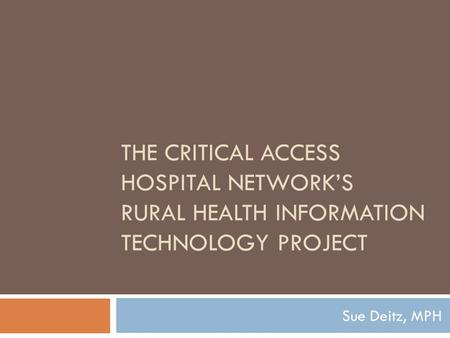 THE CRITICAL ACCESS HOSPITAL NETWORK'S RURAL HEALTH INFORMATION TECHNOLOGY PROJECT Sue Deitz, MPH.