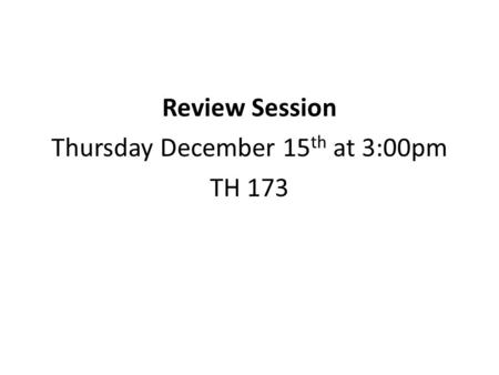 Review Session Thursday December 15 th at 3:00pm TH 173.