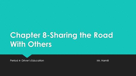Chapter 8-Sharing the Road With Others Period 4- Driver's EducationMr. Hamill.