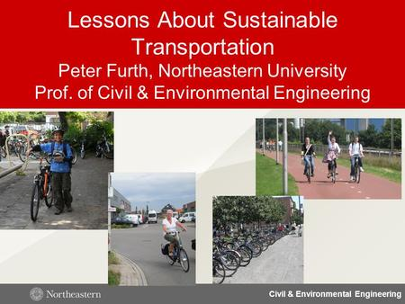 Civil & Environmental Engineering Lessons About Sustainable Transportation Peter Furth, Northeastern University Prof. of Civil & Environmental Engineering.