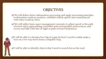 OBJECTIVES  We will define driver information processing and apply processing principles to determine roadway position, establish vehicle speed, and communicate.