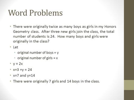 Word Problems There were originally twice as many boys as girls in my Honors Geometry class. After three new girls join the class, the total number of.